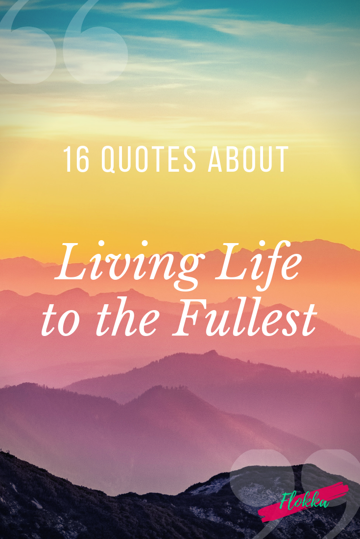 16 Quotes About Living Life to the Fullest - Flokka